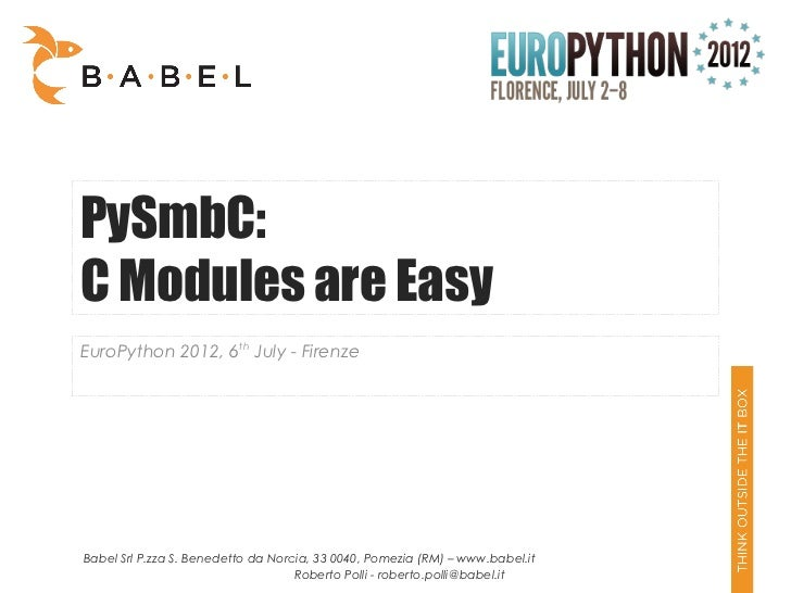 PySmbC:C Modules are EasyEuroPython 2012, 6th July - FirenzeBabel Srl P.zza S. Benedetto da Norcia, 33 0040, Pomezia (RM) ...