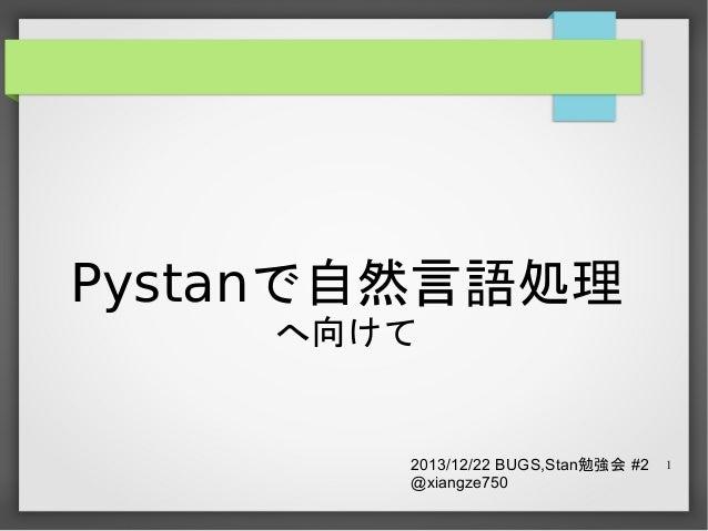 Pystanで自然言語処理 へ向けて  2013/12/22 BUGS,Stan勉強会 #2 @xiangze750  1