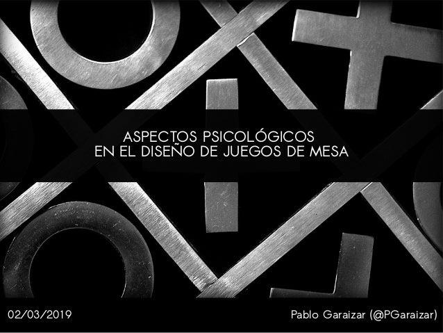 Pablo Garaizar (@PGaraizar) ASPECTOS PSICOLÓGICOS EN EL DISEÑO DE JUEGOS DE MESA 02/03/2019
