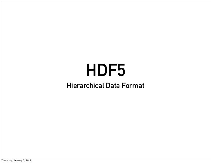 HDF5                            Hierarchical Data FormatThursday, January 5, 2012