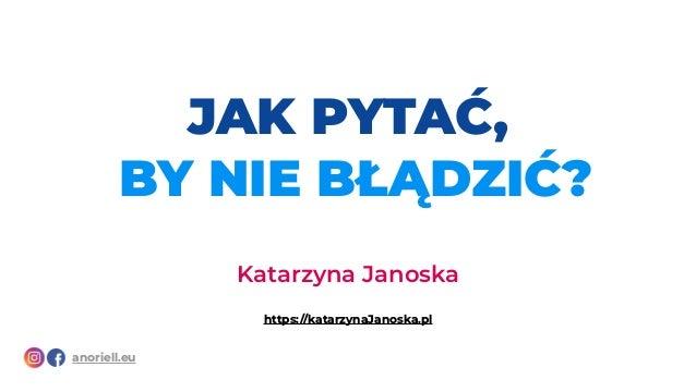 Katarzyna Janoska https://katarzynaJanoska.pl anoriell.eu JAK PYTAĆ, BY NIE BŁĄDZIĆ?