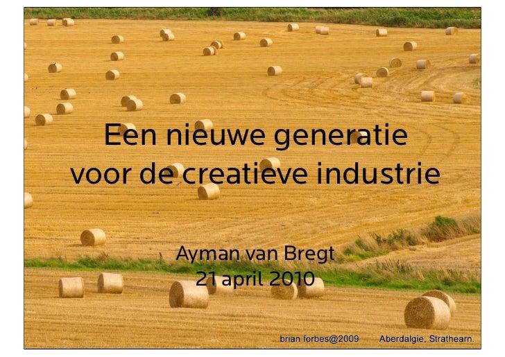 Een nieuwe generatie voor de creatieve industrie         Ayman van Bregt          21 april 2010