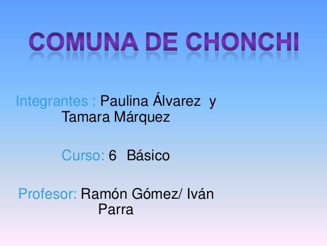 Integrantes : Paulina Álvarez y Tamara Márquez Curso: 6 Básico Profesor: Ramón Gómez/ Iván Parra