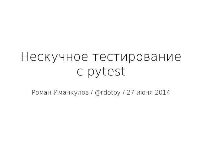 Нескучное тестирование с pytest Роман Иманкулов / @rdotpy / 27 июня 2014