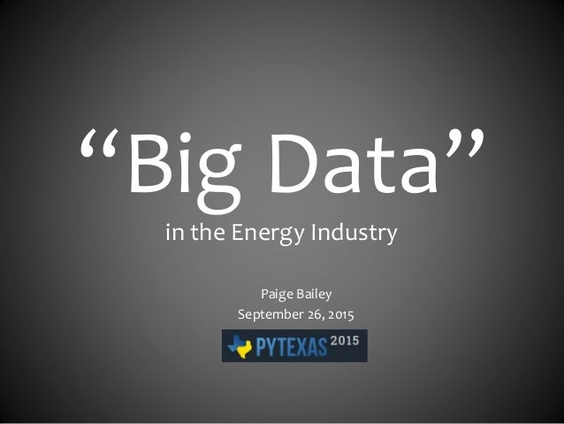 """Big Data"" in the Energy Industry Paige Bailey September 26, 2015"