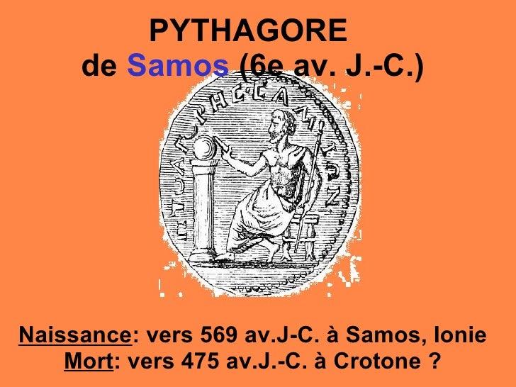 PYTHAGORE  de  Samos  (6e av. J.-C.) Naissance : vers 569 av.J-C. à Samos, Ionie Mort : vers 475 av.J.-C. à Crotone ?