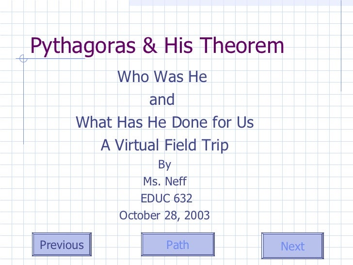 Pythagoras & His Theorem Who Was He  and  What Has He Done for Us A Virtual Field Trip By Ms. Neff EDUC 632 October 28, 2003