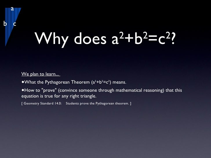 Why does a 2 +b 2 =c 2 ? <ul><li>We plan to learn...  </li></ul><ul><li>What the Pythagorean Theorem (a 2 +b 2 =c 2 ) mean...