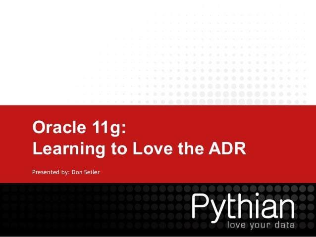 Oracle 11g: Learning to Love the ADR Presented by: Don Seiler