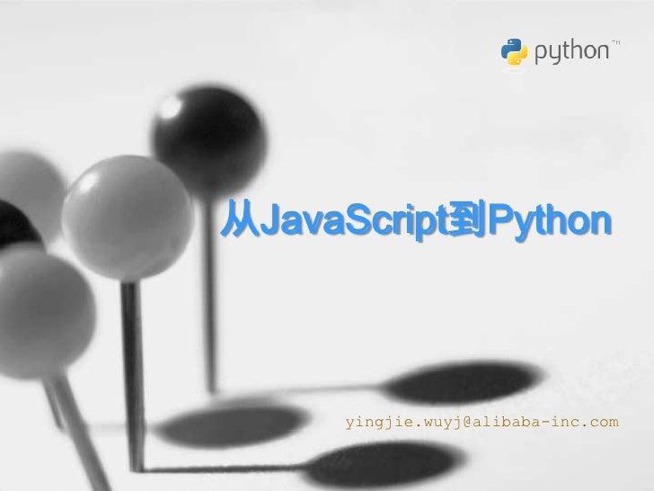 从JavaScript到Python<br />yingjie.wuyj@alibaba-inc.com<br />