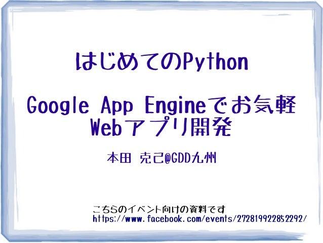 はじめてのPythonGoogle App Engineでお気軽Webアプリ開発本田 克己@GDD九州こちらのイベント向けの資料ですhttps://www.facebook.com/events/272819922852292/