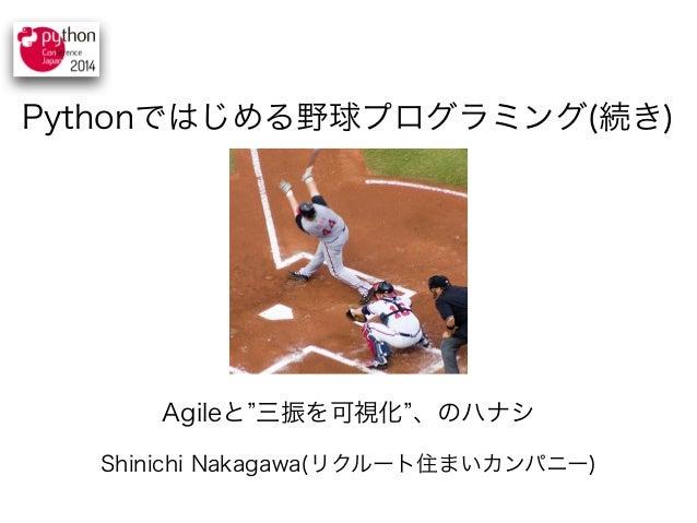 """Pythonではじめる野球プログラミング(続き)  Agileと""""三振を可視化""""、のハナシ  Shinichi Nakagawa(リクルート住まいカンパニー)"""