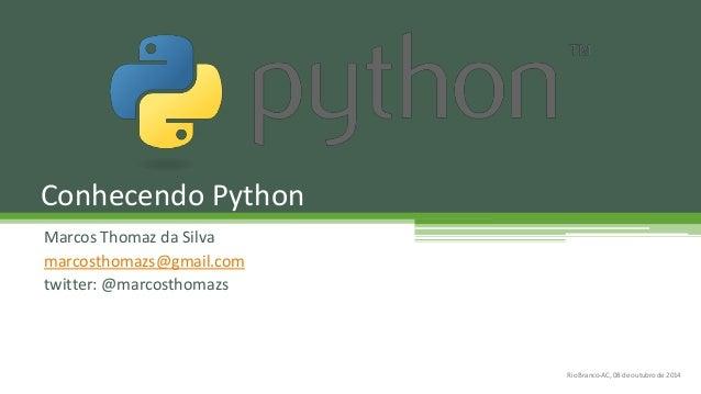 Marcos Thomaz da Silva marcosthomazs@gmail.com twitter: @marcosthomazs Conhecendo Python Rio Branco-AC, 08 de outubro de 2...