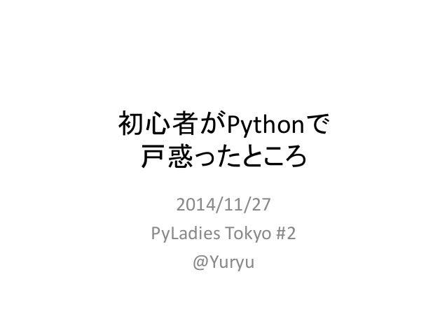 初心者がPythonで  戸惑ったところ  2014/11/27  PyLadies Tokyo #2  @Yuryu