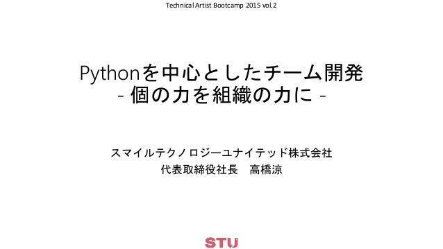 Technical Artist Bootcamp 2015 vol.2 Pythonを中心としたチーム開発 - 個の力を組織の力に - スマイルテクノロジーユナイテッド株式会社 代表取締役社長 高橋涼
