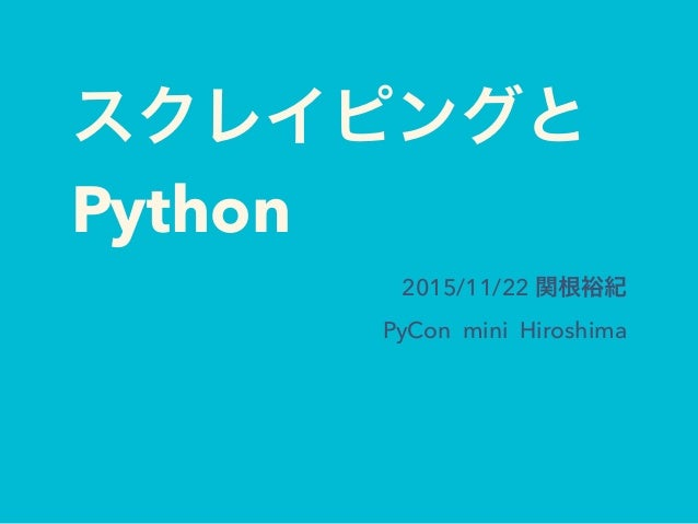 スクレイピングと Python 2015/11/22 関根裕紀 PyCon mini Hiroshima