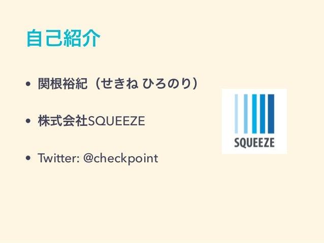 自己紹介 • 関根裕紀(せきね ひろのり) • 株式会社SQUEEZE • Twitter: @checkpoint
