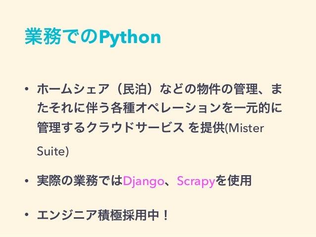 業務でのPython • ホームシェア(民泊)などの物件の管理、ま たそれに伴う各種オペレーションを一元的に 管理するクラウドサービス を提供(Mister Suite) • 実際の業務ではDjango、Scrapyを使用 • エンジニア積極採...