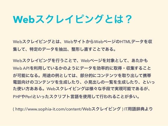 Webスクレイピング • WebサイトからHTMLのデータを収集 • 特定のデータを抽出、加工 • 抽出したデータを再利用 • クローリング + スクレイピング
