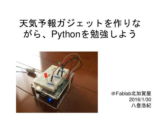 天気予報ガジェットを作りな がら、Pythonを勉強しよう @Fablab北加賀屋 2016/1/30 八登浩紀