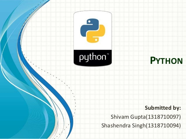 PYTHON Submitted by: Shivam Gupta(1318710097) Shashendra Singh(1318710094)