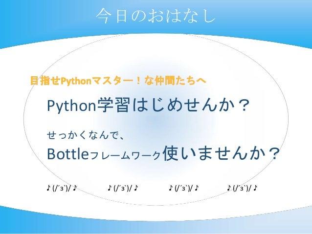 Python学習はじめせんか? せっかくなんで、 Bottleフレームワーク使いませんか? ♪ (/´з`)/ ♪ ♪ (/´з`)/ ♪ ♪ (/´з`)/ ♪ ♪ (/´з`)/ ♪ 今日のおはなし