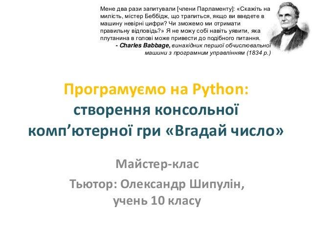 Програмуємо на Python: cтворення консольної комп'ютерної гри «Вгадай число» Майстер-клас Тьютор: Олександр Шипулін, учень ...