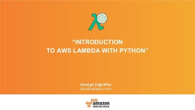 """INTRODUCTION TO AWS LAMBDA WITH PYTHON"" George Zografos akis@adaplo.com"