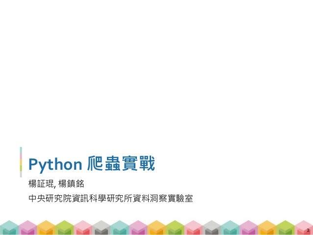 Python 爬蟲實戰 楊証琨, 楊鎮銘 中央研究院資訊科學研究所資料洞察實驗室 2