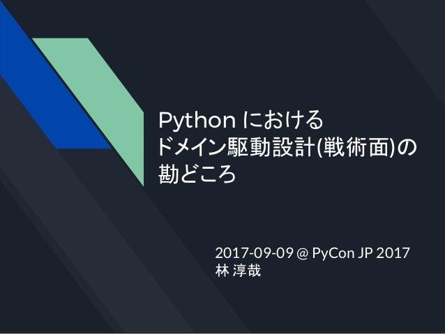 Python における ドメイン駆動設計(戦術面)の 勘どころ 2017-09-09 @ PyCon JP 2017 林 淳哉