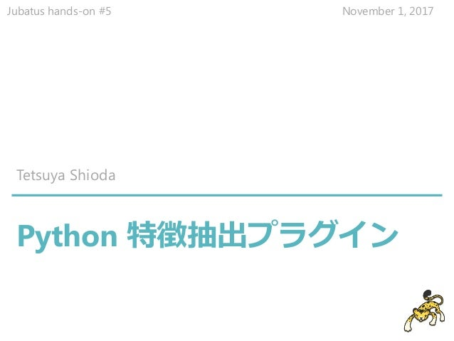 Python 特徴抽出プラグイン Tetsuya Shioda Jubatus hands-on #5 November 1, 2017