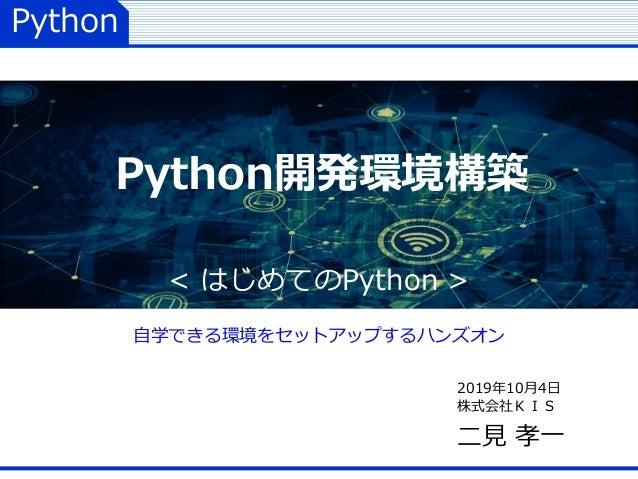 Python 2019年10月4日 株式会社KIS 二見 孝一 Python開発環境構築 < はじめてのPython > 自学できる環境をセットアップするハンズオン