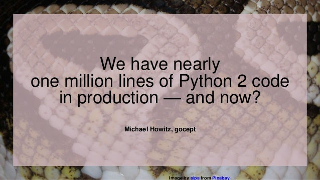Michael Howitz, gocept We have nearly one million lines of Python 2 code in production — and now? Image by sipa from Pixab...