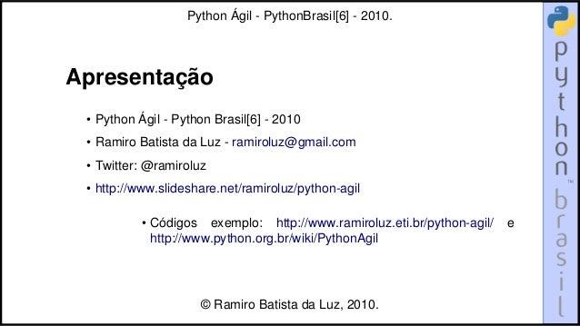 Apresentação • Python Ágil - Python Brasil[6] - 2010 • Ramiro Batista da Luz - ramiroluz@gmail.com • Twitter: @ramiroluz •...