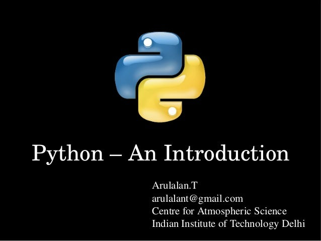 Python – An Introduction Arulalan.T arulalant@gmail.com Centre for Atmospheric Science  Indian Institute of Technology Del...
