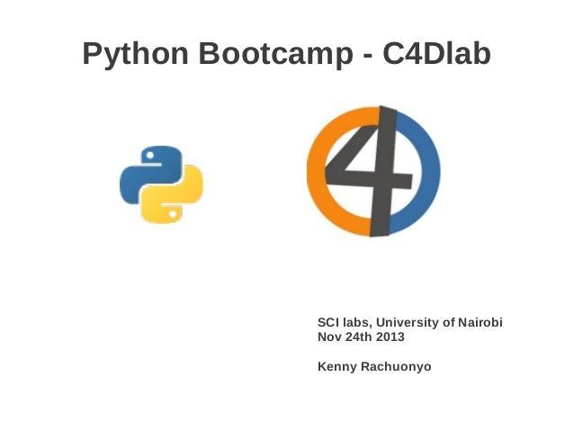 Python Bootcamp - C4Dlab             SCI labs, University of Nairobi             Nov 24th 2013             Kenny Rachuonyo