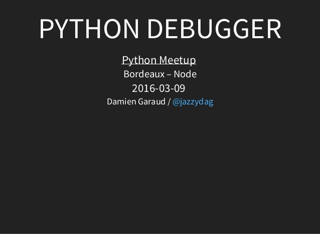 PYTHONDEBUGGER PythonMeetup Bordeaux–Node 2016-03-09 DamienGaraud/@jazzydag