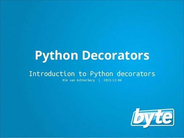 Python Decorators Introduction to Python decorators Rik van Achterberg  | 2013-12-04
