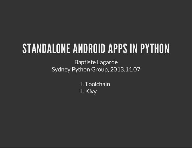 STANDALONE ANDROID APPS IN PYTHON Baptiste Lagarde Sydney Python Group, 2013.11.07 I. Toolchain II. Kivy