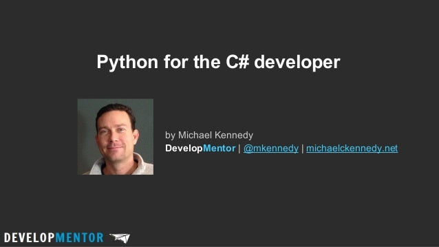 Python for the C# developer  by Michael Kennedy DevelopMentor | @mkennedy | michaelckennedy.net