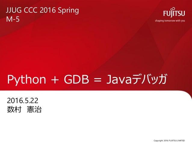 2016.5.22 数村 憲治 Python + GDB = Javaデバッガ Copyright 2016 FUJITSU LIMITED JJUG CCC 2016 Spring M-5