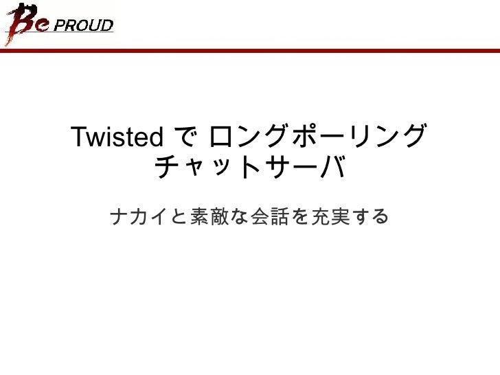 Twisted  で ロングポーリング チャットサーバ ナカイと素敵な会話を充実する