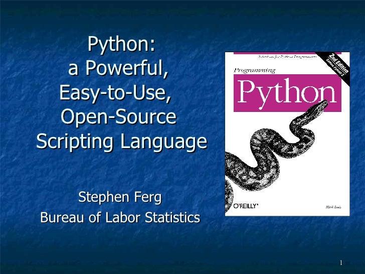 Python: a Powerful,  Easy-to-Use,  Open-Source  Scripting Language Stephen Ferg Bureau of Labor Statistics
