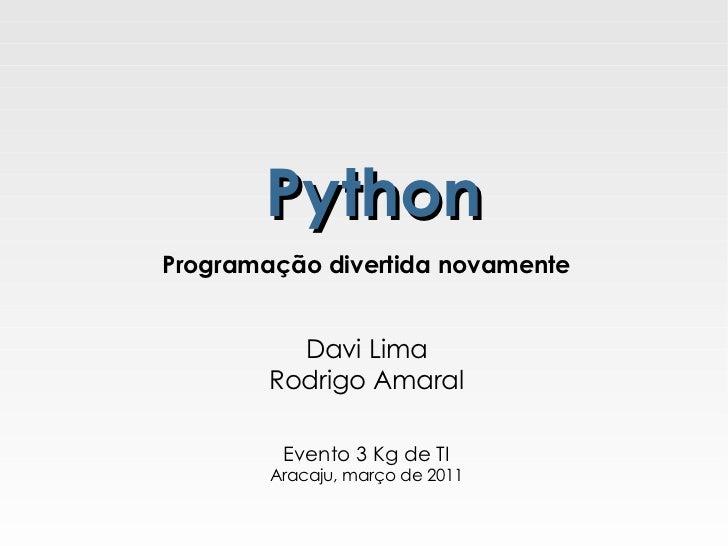 Python Programação divertida novamente Davi Lima Rodrigo Amaral Evento 3 Kg de TI Aracaju, março de 2011