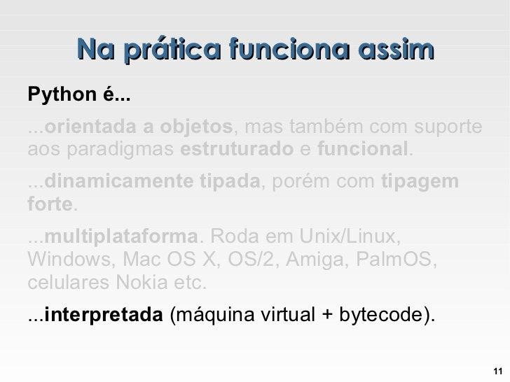 Na prática funciona assim Python é... ... orientada a objetos , mas também com suporte aos paradigmas  estruturado  e  fun...