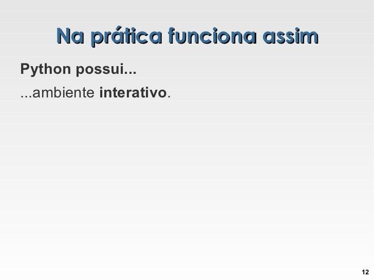 Na prática funciona assim Python possui... ...ambiente  interativo .