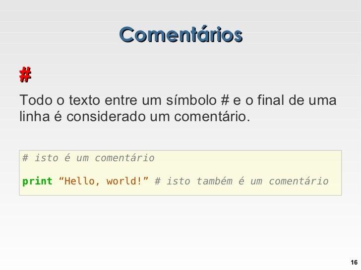 Comentários # Todo o texto entre um símbolo # e o final de uma linha é considerado um comentário.