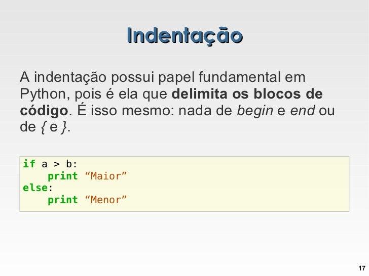Indentação A indentação possui papel fundamental em Python, pois é ela que  delimita os blocos de código . É isso mesmo: n...