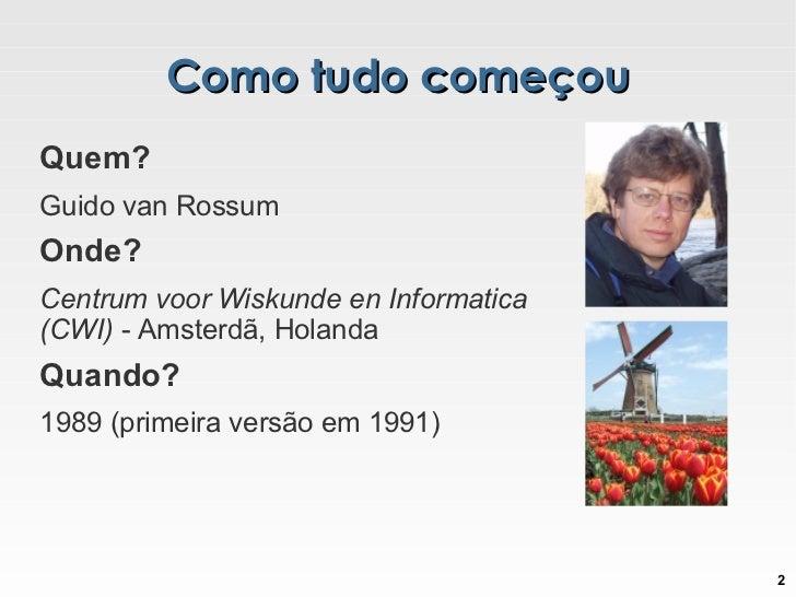 Como tudo começou <ul><li>Quem? </li><ul><li>Guido van Rossum </li></ul><li>Onde?   </li><ul><li>Centrum voor Wiskunde en ...