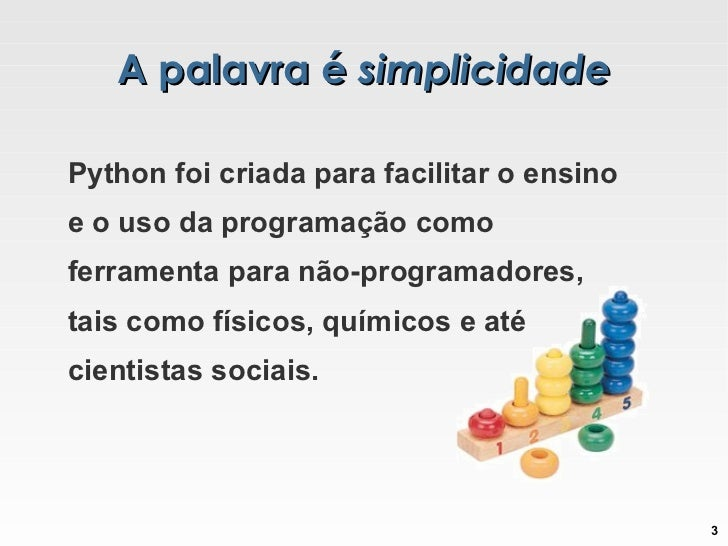A palavra é  simplicidade Python foi criada para facilitar o ensino e o uso da programação como ferramenta para não-progra...